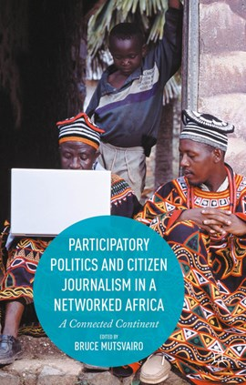 Participatory politics and citizen journalism in a networked Africa by Bruce Mutsvairo