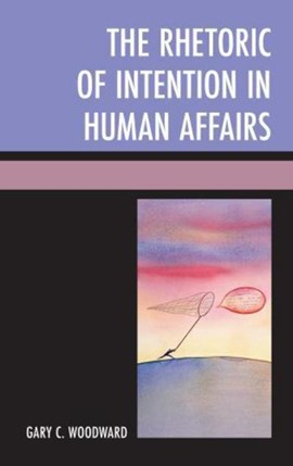 The  Rhetoric of Intention in Human Affairs by Gary C. Woodward