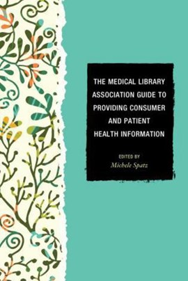 The Medical Library Association guide to providing consumer and patient health information by Michele Spatz