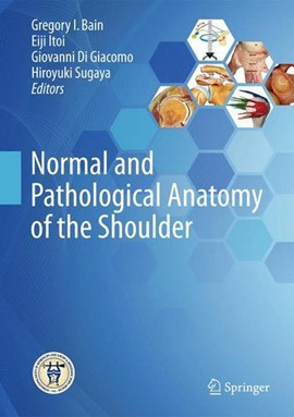 Normal and Pathological Anatomy of the Shoulder by Gregory I. Bain