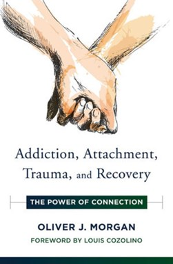 Addiction, attachment, trauma, and recovery by Oliver J Morgan
