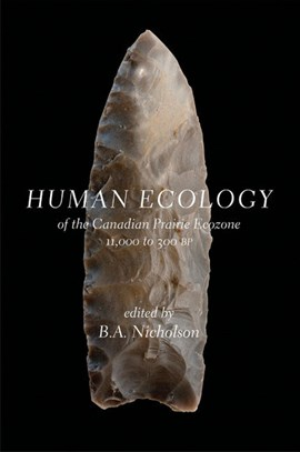 Human Ecology of the Canadian Prairie Ecozone 11,000 to 300 by B.A. Nicholson