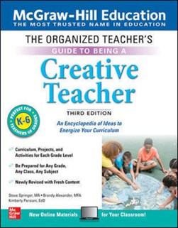 The Organized Teacher's Guide to Being a Creative Teacher, Grades K-6, Third Edition by Steve Springer