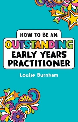 How to be an outstanding early years practitioner by Louise Burnham