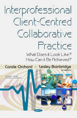 Interprofessional client-centred collaborative practice by Carole Orchard