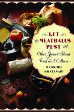 Let the Meatballs Rest - And Other Stories About Food and Culture by Massimo Montanari