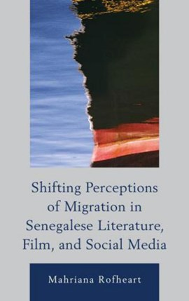 Shifting Perceptions of Migration in Senegalese Literature, Film, and Social Media by Mahriana Rofheart