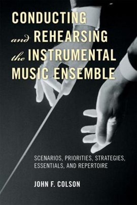 Conducting and rehearsing the instrumental music ensemble by John F Colson