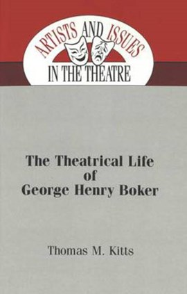 The theatrical life of George Henry Boker by Thomas M Kitts