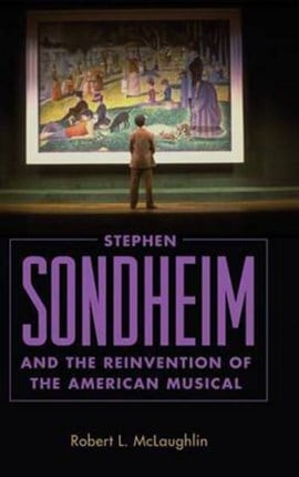 Stephen Sondheim and the reinvention of the American musical by Robert L. McLaughlin