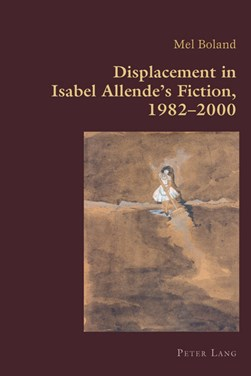 Displacement in Isabel Allende's fiction, 1982-2000 by Mel Boland