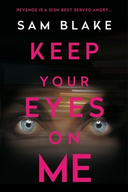 Book cover of Keep Your Eyes on Me book by Sam Blake