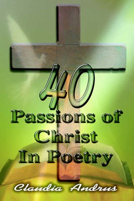 40 Passions of Christ in Poetry by Claudia Andrus