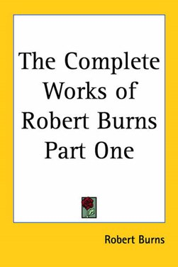 The Complete Works of Robert Burns Part One by Robert Burns