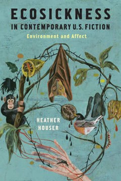 Ecosickness in contemporary U.S. fiction by Heather Houser