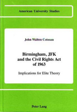 Birmingham, JFK, and the Civil Rights Act of 1963 by John Walton Cotman