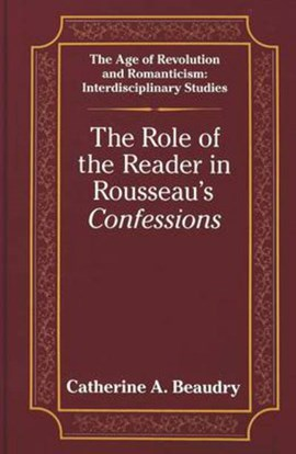 The role of the reader in Rousseau's Confessions by Catherine A Beaudry