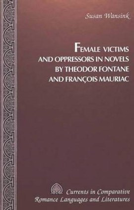 Female victims and oppressors in novels by Theodor Fontane and Francois Mauriac by Susan Wansink