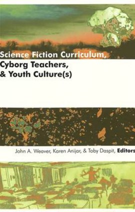 Science fiction curriculum, cyborg teachers, & youth culture(s) by John A Weaver