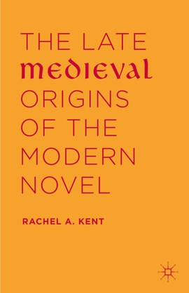 The late medieval origins of the modern novel by Rachel A. Kent