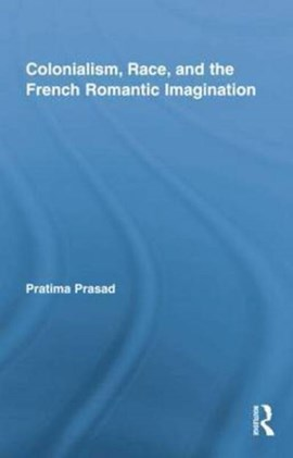 Colonialism, race, and the French romantic imagination by Pratima Prasad