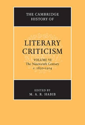 The Cambridge history of literary criticism. Volume 6 The nineteenth century, c.1830-1914 by M. A. R. Habib