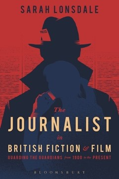 The journalist in British fiction and film by Sarah Lonsdale