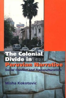 The colonial divide in Peruvian narrative by Misha Kokotovic