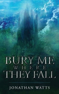 Bury Me Where They Fall by Jonathan Watts
