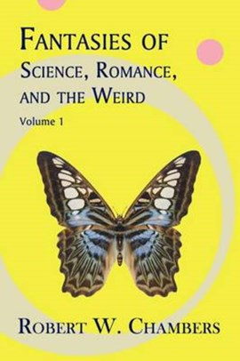 Fantasies of Science, Romance, and the Weird by Robert W Chambers