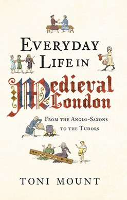 Everyday life in medieval London by Toni Mount