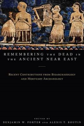 Remembering the dead in the ancient Near East by Benjamin W. Porter