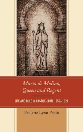 María de Molina, Queen and Regent by Paulette Lynn Pepin