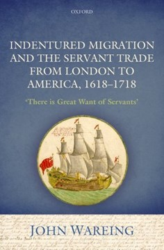 Indentured migration and the servant trade from London to America, 1618-1718 by John Wareing