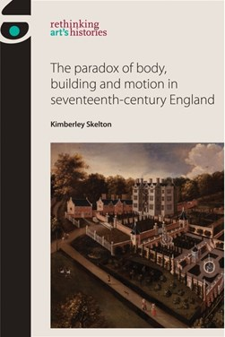 The paradox of body, building and motion in seventeenth-century England by Kimberley Skelton