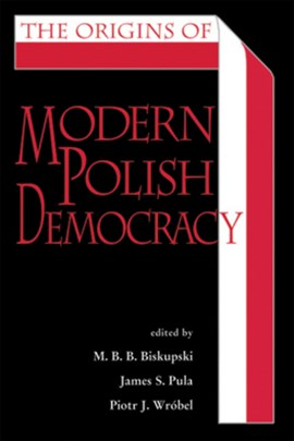 The origins of modern Polish democracy by M. B. B. Biskupski
