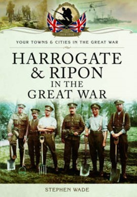 Harrogate and Ripon in the Great War by Stephen Wade