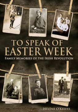 To Speak of Easter Week H/B Family Memories of the Irish Rev by Helene O'Keeffe