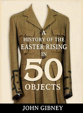 A history of the Easter Rising in 50 objects by John Gibney