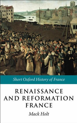 Renaissance and Reformation France, 1500-1648 by Mack P. Holt
