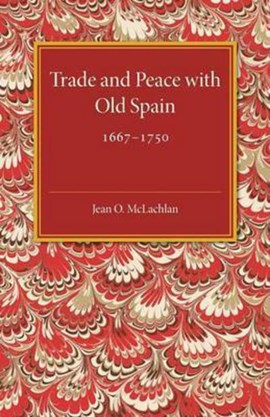 Trade and peace with old Spain, 1667-1750 by Jean. O. McLachlan
