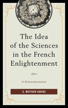 The Idea of the Sciences in the French Enlightenment by G. Matthew Adkins