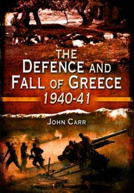 The defence and fall of Greece 1940-1941 by John Carr