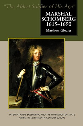 Marshal Schomberg (1615-1690) -- 'The Ablest Soldier of His Age' by Matthew Glozier
