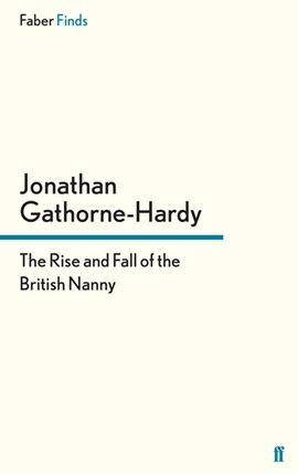 The rise and fall of the British nanny by Jonathan Gathorne-Hardy