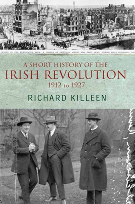 A short history of the Irish Revolution, 1912 to 1927 by Richard Killeen