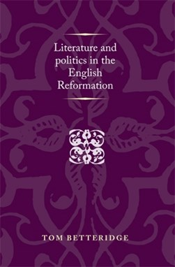 Literature and politics in the English Reformation by Tom Betteridge