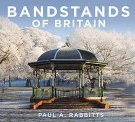 Bandstands of Britain by Paul Rabbitts