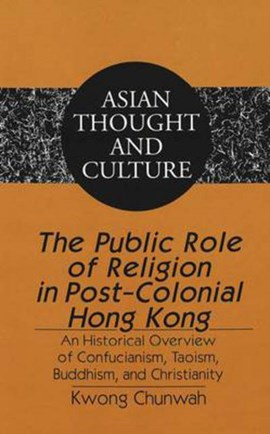 The public role of religion in post-colonial Hong Kong by Chunwah Kwong