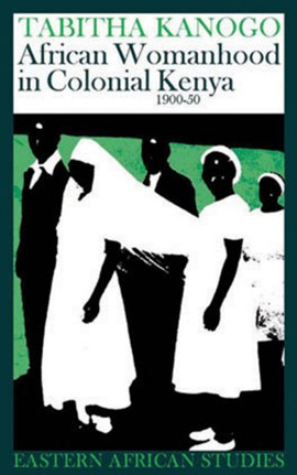 African Womanhood In Colonial Kenya by Tabitha Kanogo